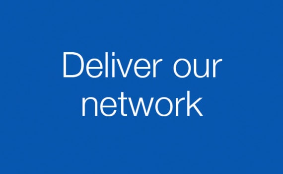 Deliver our network