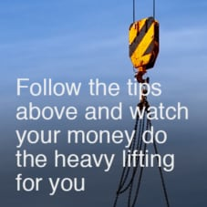 Follow the tips above and watch your money do the heavy lifting for you.